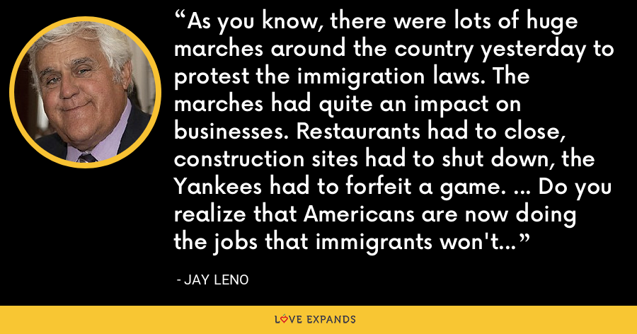 As you know, there were lots of huge marches around the country yesterday to protest the immigration laws. The marches had quite an impact on businesses. Restaurants had to close, construction sites had to shut down, the Yankees had to forfeit a game. ... Do you realize that Americans are now doing the jobs that immigrants won't do because they're out protesting? - Jay Leno