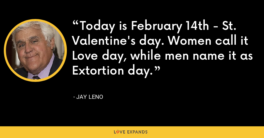 Today is February 14th - St. Valentine's day. Women call it Love day, while men name it as Extortion day. - Jay Leno