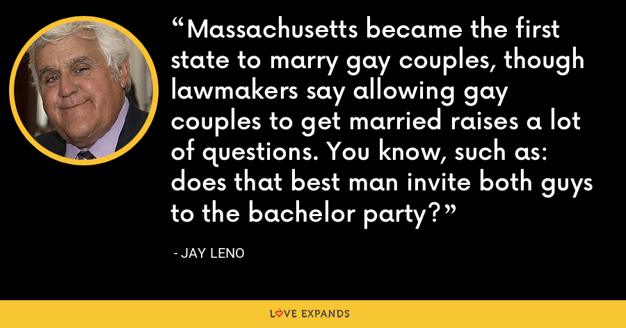 Massachusetts became the first state to marry gay couples, though lawmakers say allowing gay couples to get married raises a lot of questions. You know, such as: does that best man invite both guys to the bachelor party? - Jay Leno