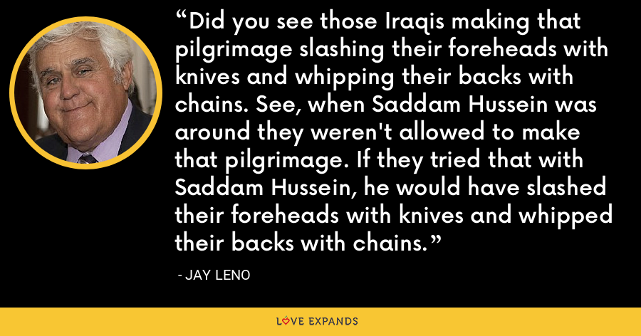 Did you see those Iraqis making that pilgrimage slashing their foreheads with knives and whipping their backs with chains. See, when Saddam Hussein was around they weren't allowed to make that pilgrimage. If they tried that with Saddam Hussein, he would have slashed their foreheads with knives and whipped their backs with chains. - Jay Leno