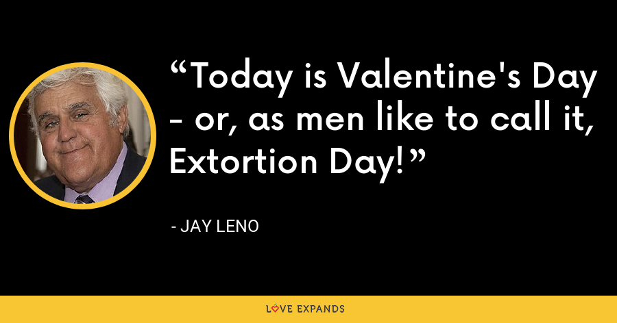 Today is Valentine's Day - or, as men like to call it, Extortion Day! - Jay Leno