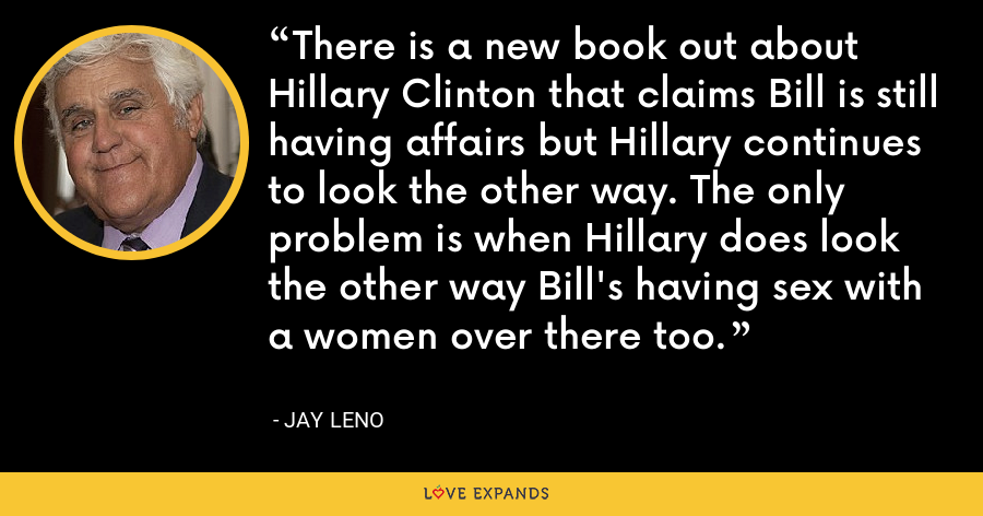 There is a new book out about Hillary Clinton that claims Bill is still having affairs but Hillary continues to look the other way. The only problem is when Hillary does look the other way Bill's having sex with a women over there too. - Jay Leno