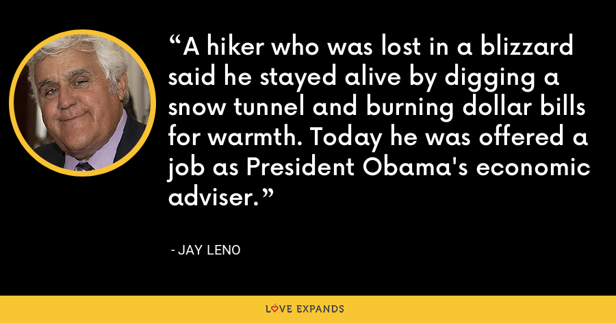 A hiker who was lost in a blizzard said he stayed alive by digging a snow tunnel and burning dollar bills for warmth. Today he was offered a job as President Obama's economic adviser. - Jay Leno