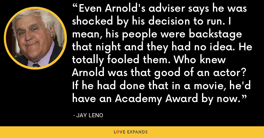 Even Arnold's adviser says he was shocked by his decision to run. I mean, his people were backstage that night and they had no idea. He totally fooled them. Who knew Arnold was that good of an actor? If he had done that in a movie, he'd have an Academy Award by now. - Jay Leno