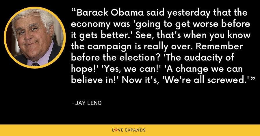 Barack Obama said yesterday that the economy was 'going to get worse before it gets better.' See, that's when you know the campaign is really over. Remember before the election? 'The audacity of hope!' 'Yes, we can!' 'A change we can believe in!' Now it's, 'We're all screwed.' - Jay Leno