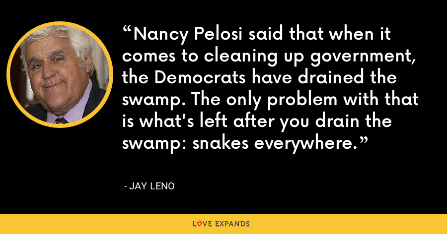 Nancy Pelosi said that when it comes to cleaning up government, the Democrats have drained the swamp. The only problem with that is what's left after you drain the swamp: snakes everywhere. - Jay Leno
