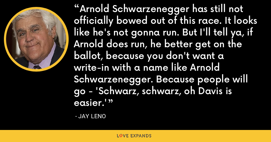 Arnold Schwarzenegger has still not officially bowed out of this race. It looks like he's not gonna run. But I'll tell ya, if Arnold does run, he better get on the ballot, because you don't want a write-in with a name like Arnold Schwarzenegger. Because people will go - 'Schwarz, schwarz, oh Davis is easier.' - Jay Leno