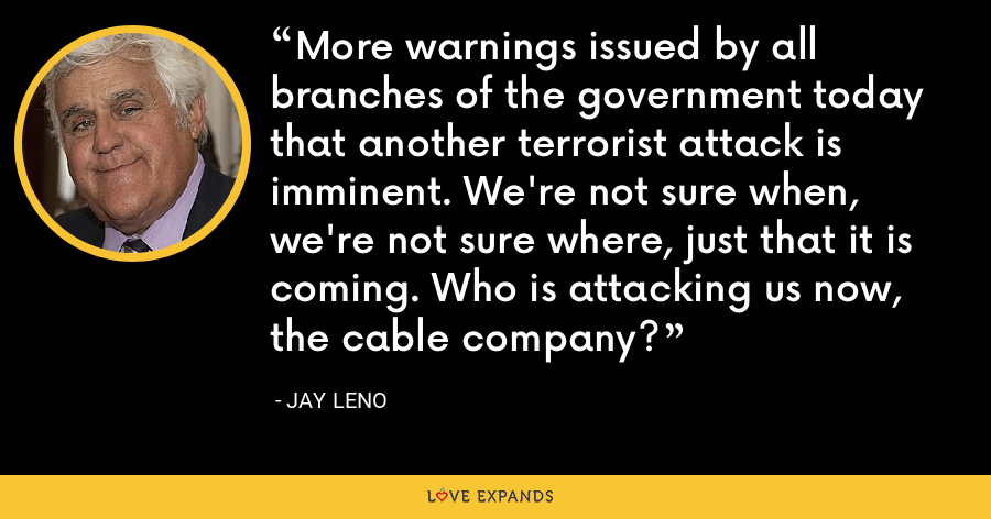 More warnings issued by all branches of the government today that another terrorist attack is imminent. We're not sure when, we're not sure where, just that it is coming. Who is attacking us now, the cable company? - Jay Leno