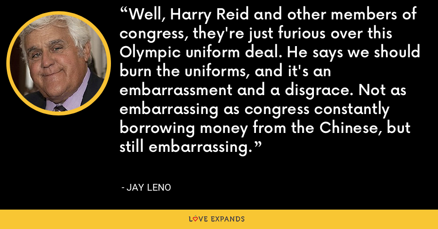 Well, Harry Reid and other members of congress, they're just furious over this Olympic uniform deal. He says we should burn the uniforms, and it's an embarrassment and a disgrace. Not as embarrassing as congress constantly borrowing money from the Chinese, but still embarrassing. - Jay Leno