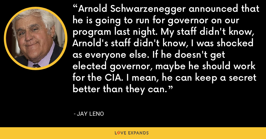 Arnold Schwarzenegger announced that he is going to run for governor on our program last night. My staff didn't know, Arnold's staff didn't know, I was shocked as everyone else. If he doesn't get elected governor, maybe he should work for the CIA. I mean, he can keep a secret better than they can. - Jay Leno