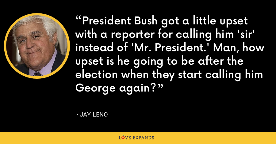 President Bush got a little upset with a reporter for calling him 'sir' instead of 'Mr. President.' Man, how upset is he going to be after the election when they start calling him George again? - Jay Leno