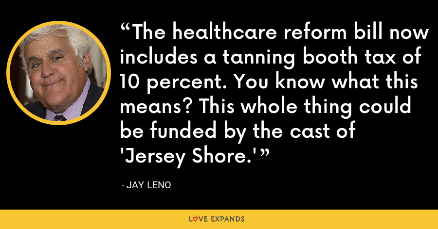 The healthcare reform bill now includes a tanning booth tax of 10 percent. You know what this means? This whole thing could be funded by the cast of 'Jersey Shore.' - Jay Leno
