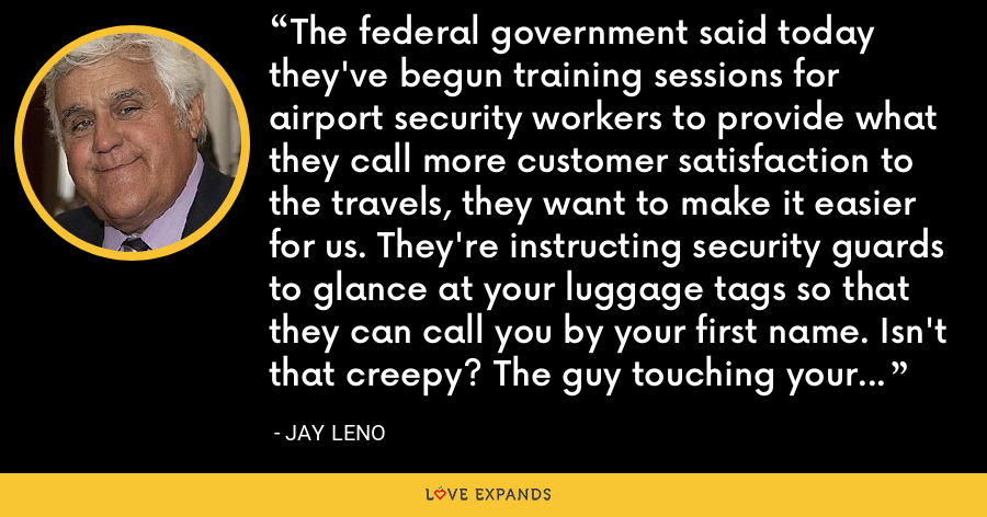 The federal government said today they've begun training sessions for airport security workers to provide what they call more customer satisfaction to the travels, they want to make it easier for us. They're instructing security guards to glance at your luggage tags so that they can call you by your first name. Isn't that creepy? The guy touching your wife, calling her by her first name. - Jay Leno