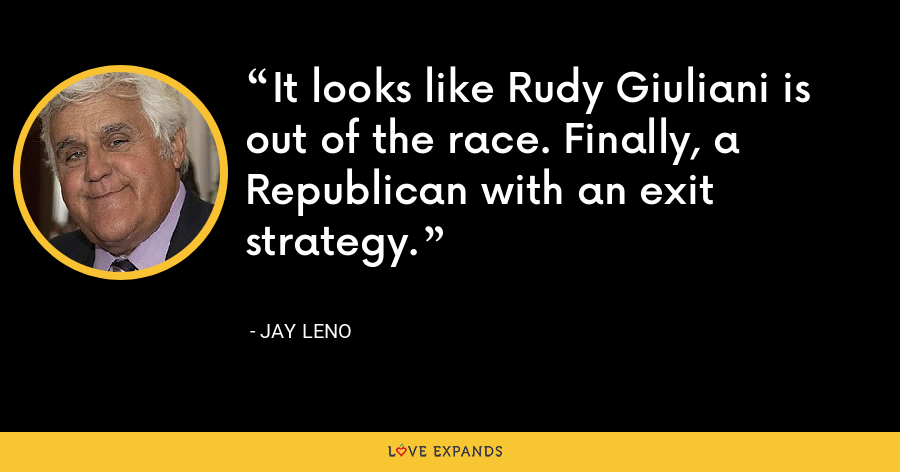It looks like Rudy Giuliani is out of the race. Finally, a Republican with an exit strategy. - Jay Leno