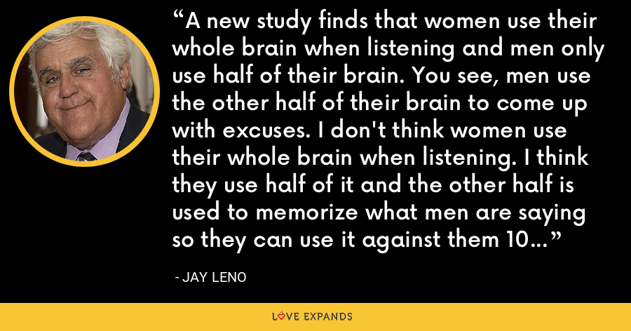 A new study finds that women use their whole brain when listening and men only use half of their brain. You see, men use the other half of their brain to come up with excuses. I don't think women use their whole brain when listening. I think they use half of it and the other half is used to memorize what men are saying so they can use it against them 10 years later! - Jay Leno
