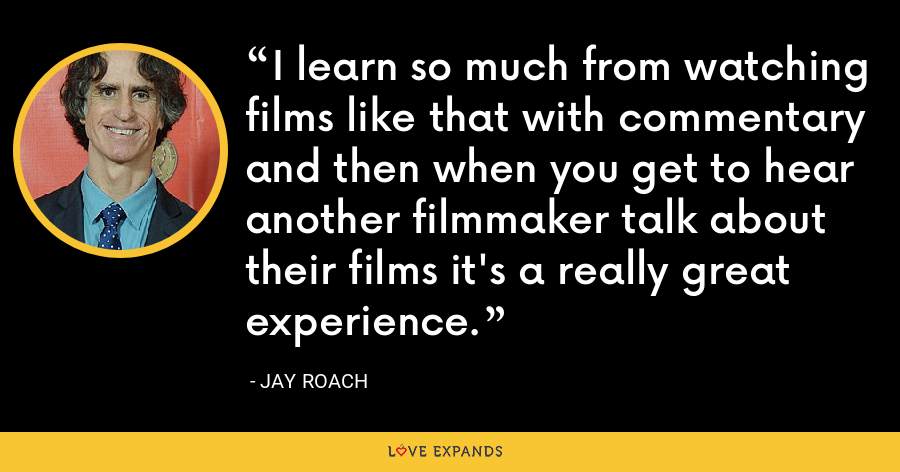 I learn so much from watching films like that with commentary and then when you get to hear another filmmaker talk about their films it's a really great experience. - Jay Roach