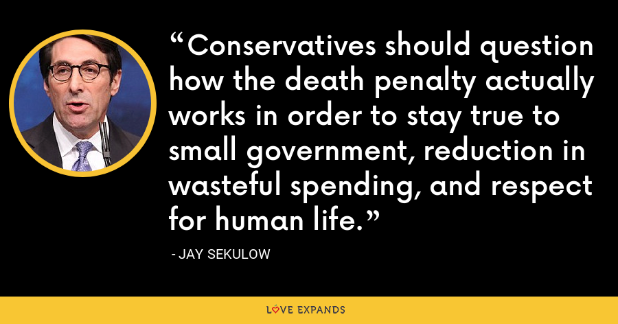 Conservatives should question how the death penalty actually works in order to stay true to small government, reduction in wasteful spending, and respect for human life. - Jay Sekulow