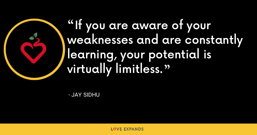 If you are aware of your weaknesses and are constantly learning, your potential is virtually limitless. - Jay Sidhu