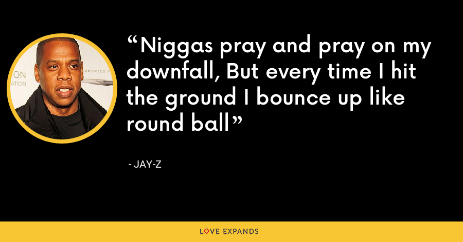 Niggas pray and pray on my downfall, But every time I hit the ground I bounce up like round ball - Jay-Z