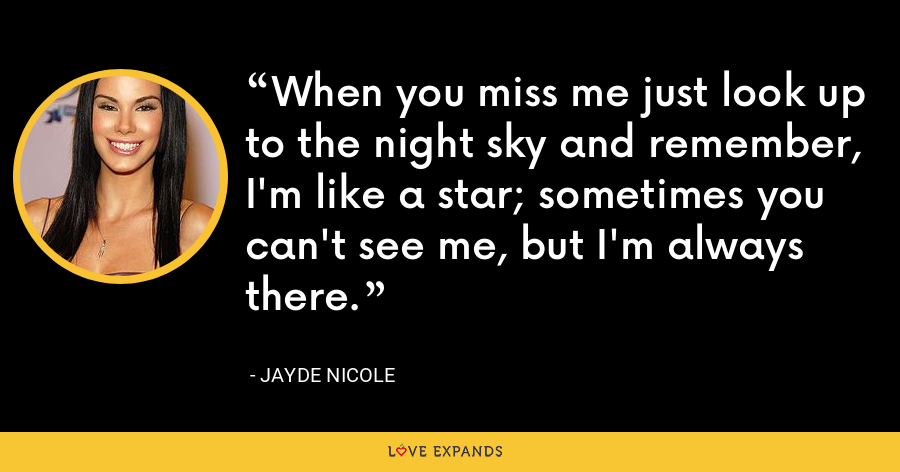 When you miss me just look up to the night sky and remember, I'm like a star; sometimes you can't see me, but I'm always there. - Jayde Nicole