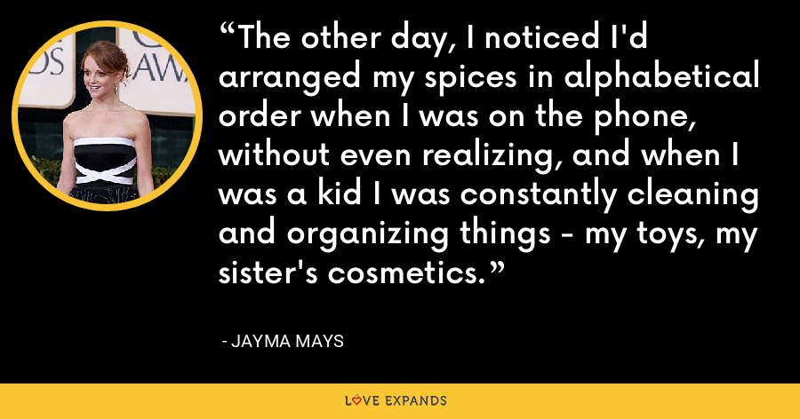 The other day, I noticed I'd arranged my spices in alphabetical order when I was on the phone, without even realizing, and when I was a kid I was constantly cleaning and organizing things - my toys, my sister's cosmetics. - Jayma Mays