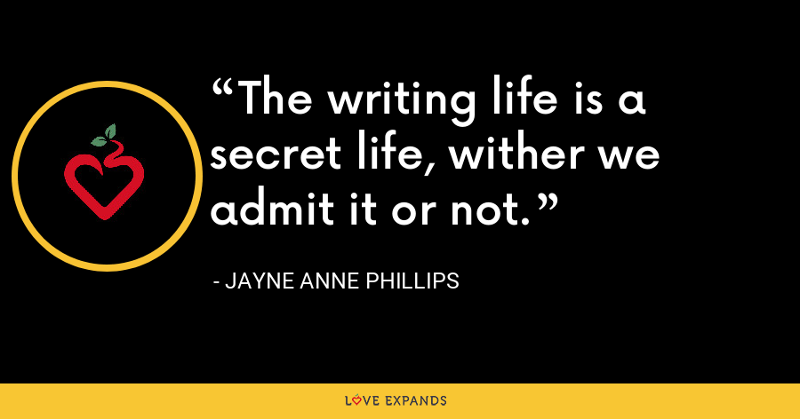 The writing life is a secret life, wither we admit it or not. - Jayne Anne Phillips