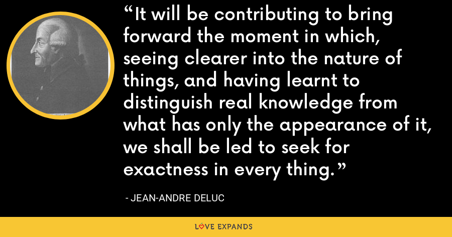 It will be contributing to bring forward the moment in which, seeing clearer into the nature of things, and having learnt to distinguish real knowledge from what has only the appearance of it, we shall be led to seek for exactness in every thing. - Jean-Andre Deluc