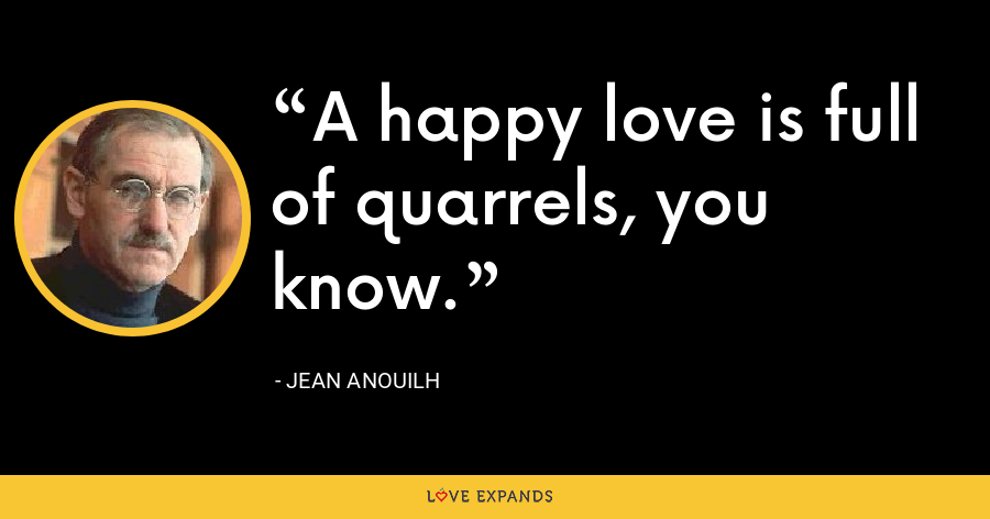 A happy love is full of quarrels, you know. - Jean Anouilh