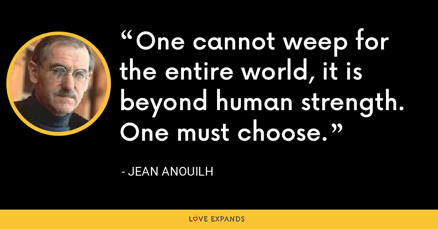 One cannot weep for the entire world, it is beyond human strength. One must choose. - Jean Anouilh