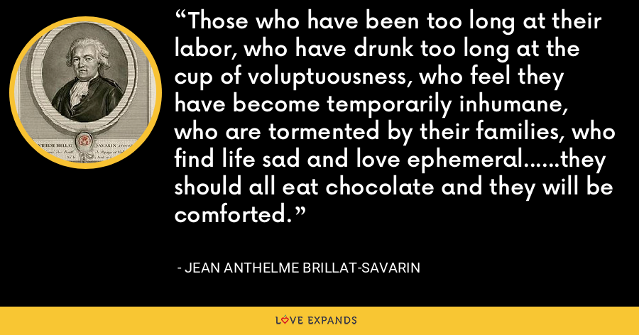 Those who have been too long at their labor, who have drunk too long at the cup of voluptuousness, who feel they have become temporarily inhumane, who are tormented by their families, who find life sad and love ephemeral......they should all eat chocolate and they will be comforted. - Jean Anthelme Brillat-Savarin