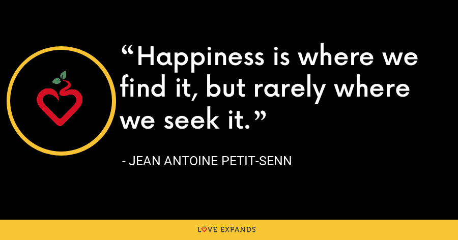 Happiness is where we find it, but rarely where we seek it. - Jean Antoine Petit-Senn