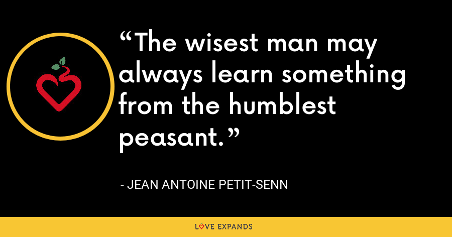 The wisest man may always learn something from the humblest peasant. - Jean Antoine Petit-Senn