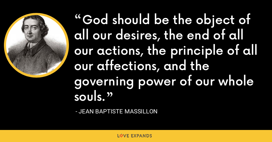 God should be the object of all our desires, the end of all our actions, the principle of all our affections, and the governing power of our whole souls. - Jean Baptiste Massillon