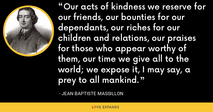 Our acts of kindness we reserve for our friends, our bounties for our dependants, our riches for our children and relations, our praises for those who appear worthy of them, our time we give all to the world; we expose it, I may say, a prey to all mankind. - Jean Baptiste Massillon