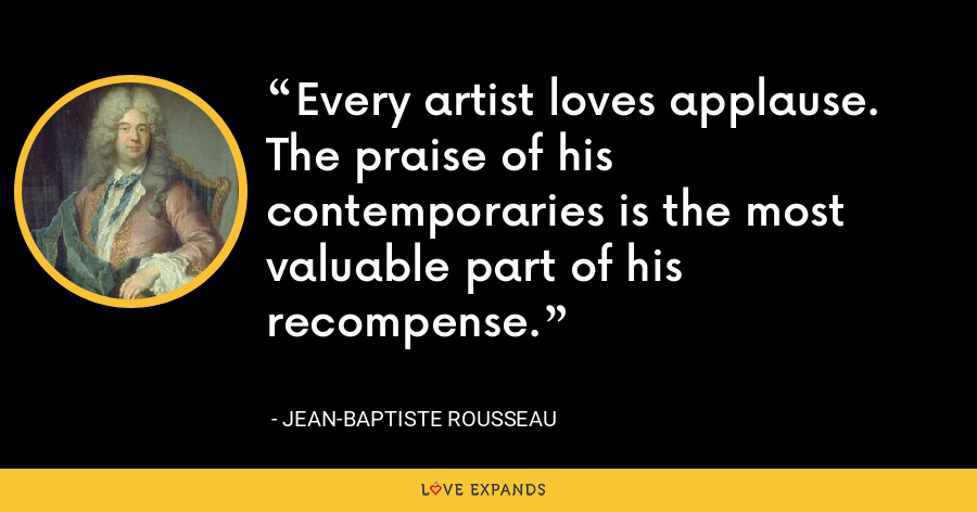 Every artist loves applause. The praise of his contemporaries is the most valuable part of his recompense. - Jean-Baptiste Rousseau