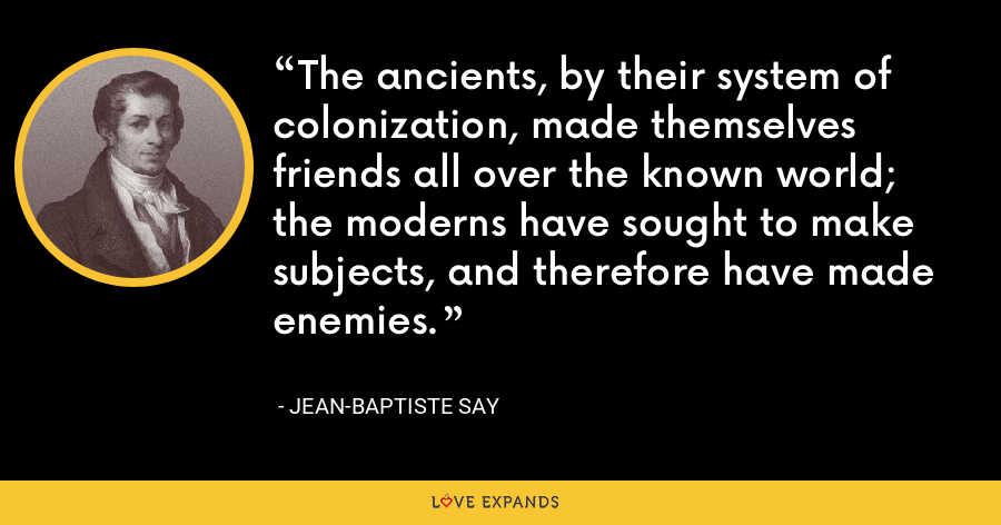 The ancients, by their system of colonization, made themselves friends all over the known world; the moderns have sought to make subjects, and therefore have made enemies. - Jean-Baptiste Say
