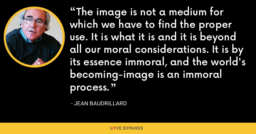 The image is not a medium for which we have to find the proper use. It is what it is and it is beyond all our moral considerations. It is by its essence immoral, and the world's becoming-image is an immoral process. - Jean Baudrillard