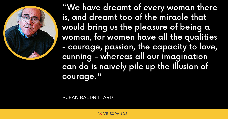 We have dreamt of every woman there is, and dreamt too of the miracle that would bring us the pleasure of being a woman, for women have all the qualities - courage, passion, the capacity to love, cunning - whereas all our imagination can do is naively pile up the illusion of courage. - Jean Baudrillard