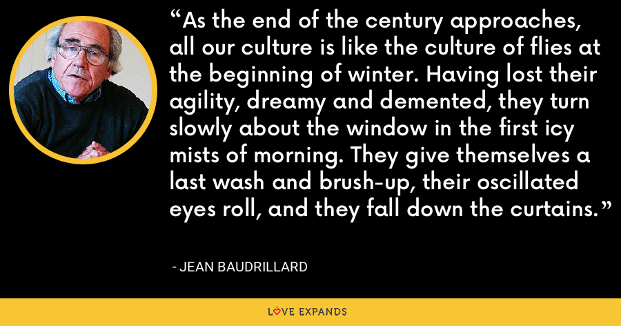 As the end of the century approaches, all our culture is like the culture of flies at the beginning of winter. Having lost their agility, dreamy and demented, they turn slowly about the window in the first icy mists of morning. They give themselves a last wash and brush-up, their oscillated eyes roll, and they fall down the curtains. - Jean Baudrillard