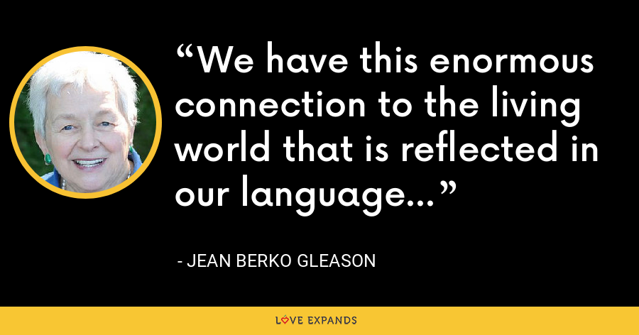 We have this enormous connection to the living world that is reflected in our language... - Jean Berko Gleason