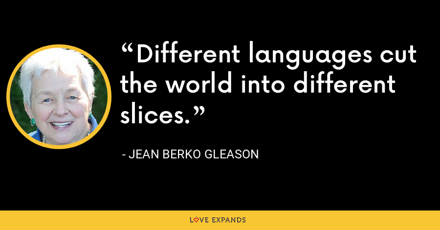 Different languages cut the world into different slices. - Jean Berko Gleason