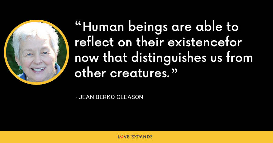 Human beings are able to reflect on their existencefor now that distinguishes us from other creatures. - Jean Berko Gleason
