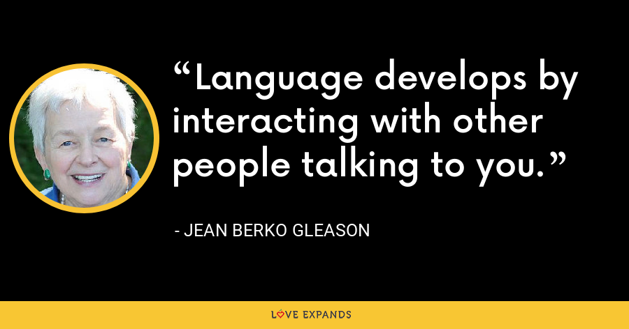Language develops by interacting with other people talking to you. - Jean Berko Gleason