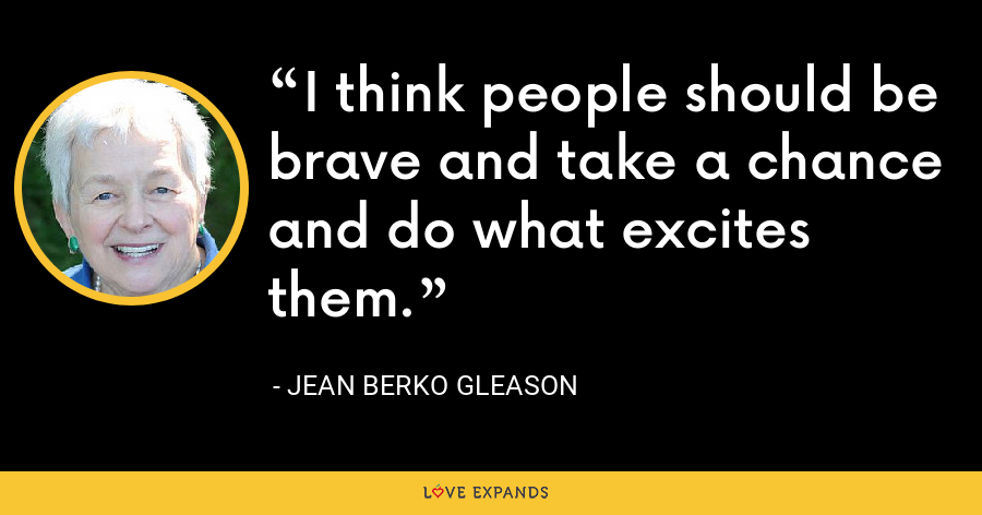 I think people should be brave and take a chance and do what excites them. - Jean Berko Gleason