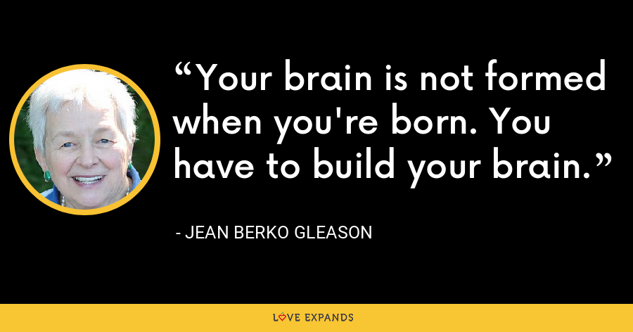 Your brain is not formed when you're born. You have to build your brain. - Jean Berko Gleason