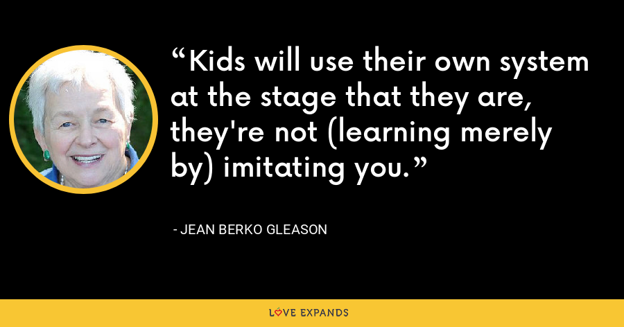 Kids will use their own system at the stage that they are, they're not (learning merely by) imitating you. - Jean Berko Gleason