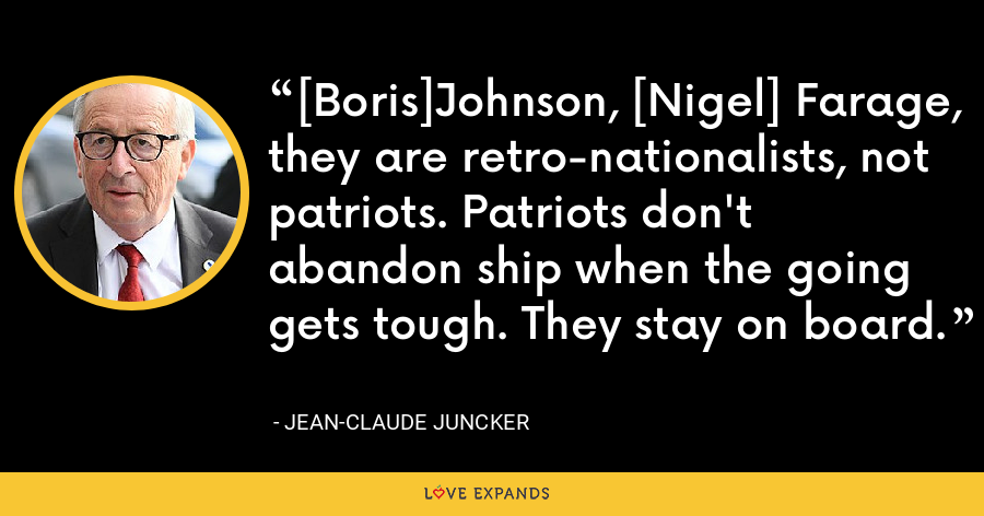 [Boris]Johnson, [Nigel] Farage, they are retro-nationalists, not patriots. Patriots don't abandon ship when the going gets tough. They stay on board. - Jean-Claude Juncker
