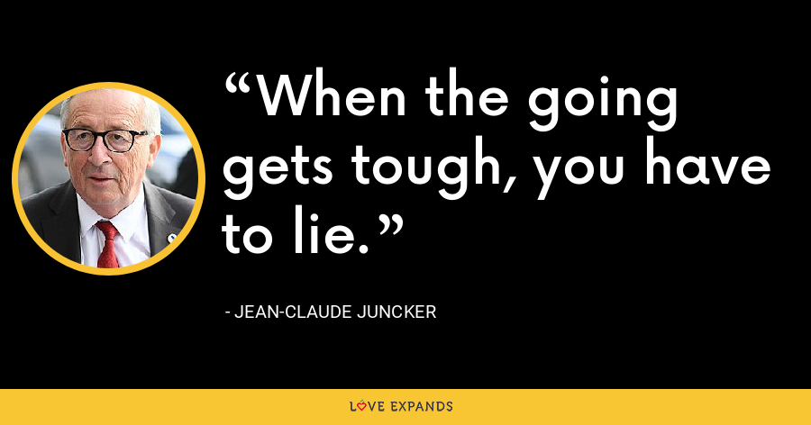 When the going gets tough, you have to lie. - Jean-Claude Juncker