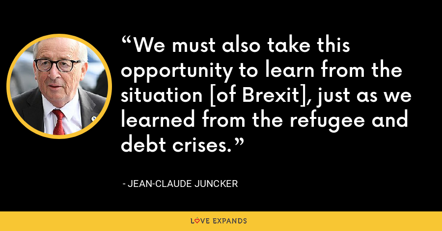 We must also take this opportunity to learn from the situation [of Brexit], just as we learned from the refugee and debt crises. - Jean-Claude Juncker