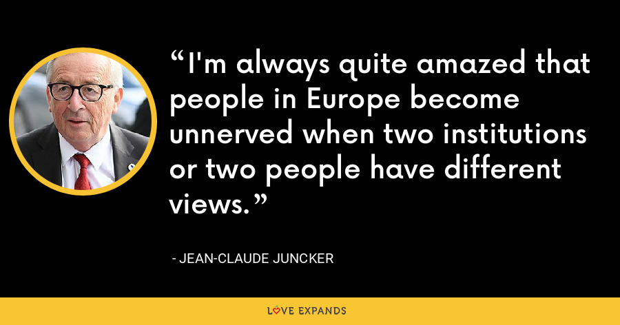 I'm always quite amazed that people in Europe become unnerved when two institutions or two people have different views. - Jean-Claude Juncker